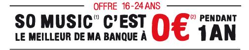 OFFRE 16-24ANS SO MUSIC(1) C'EST LE MEILLEUR DE MA BANQUE À 0€ (2) PENDANT 1 AN